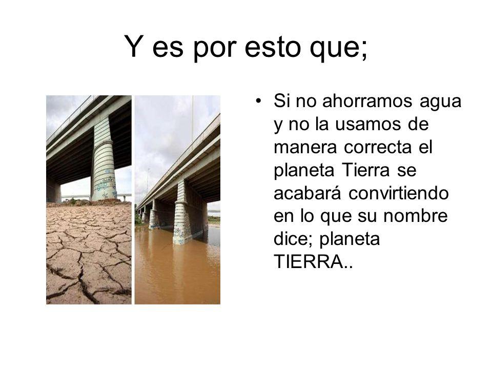 Y es por esto que; Si no ahorramos agua y no la usamos de manera correcta el planeta Tierra se acabará convirtiendo en lo que su nombre dice; planeta TIERRA..