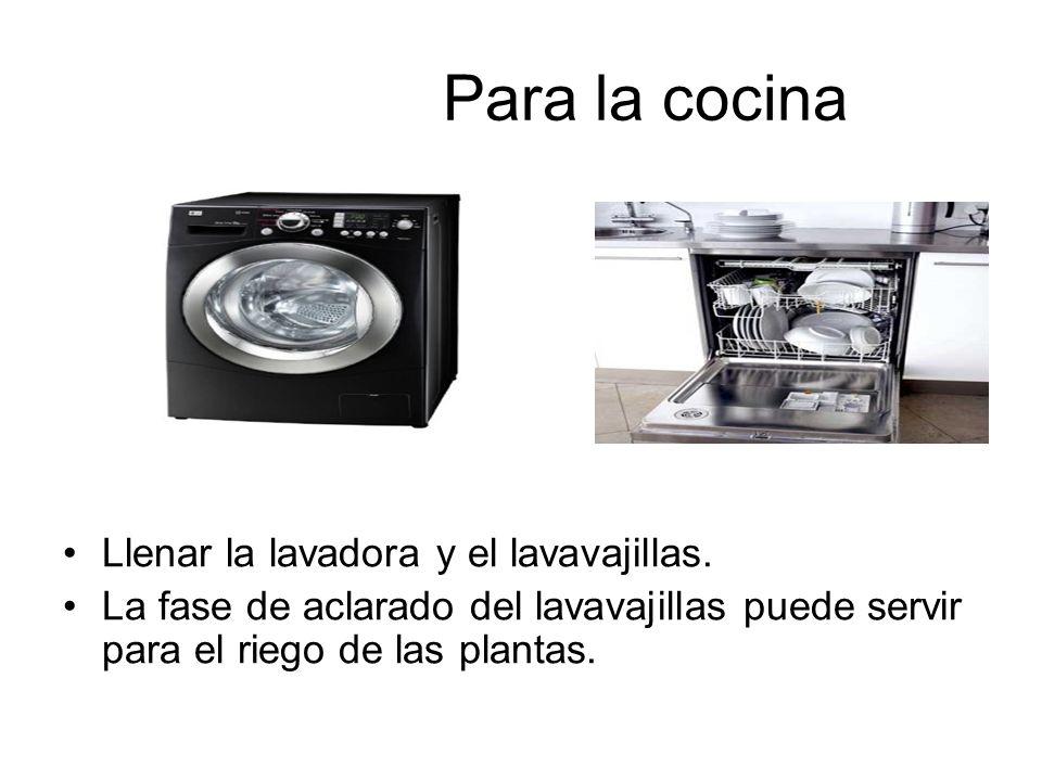 Para la cocina Llenar la lavadora y el lavavajillas. La fase de aclarado del lavavajillas puede servir para el riego de las plantas.
