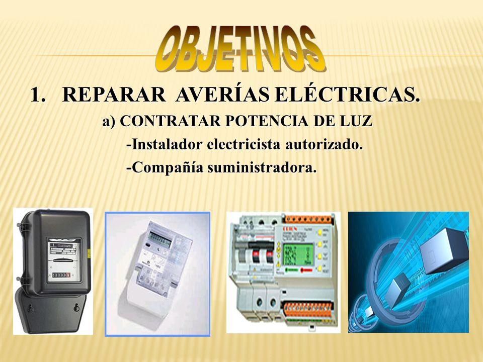 1.REPARAR AVERÍAS ELÉCTRICAS. a) CONTRATAR POTENCIA DE LUZ -Instalador electricista autorizado. -Compañía suministradora.