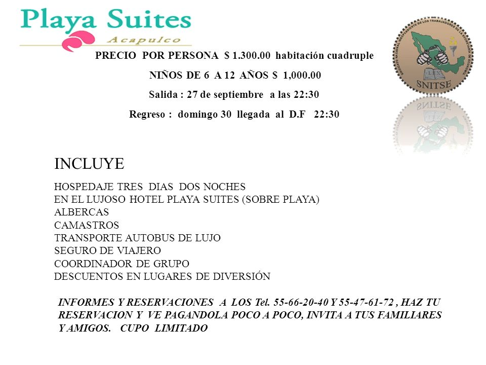 PRECIO POR PERSONA $ 1.300.00 habitación cuadruple NIÑOS DE 6 A 12 AÑOS $ 1,000.00 Salida : 27 de septiembre a las 22:30 Regreso : domingo 30 llegada al D.F 22:30 INCLUYE HOSPEDAJE TRES DIAS DOS NOCHES EN EL LUJOSO HOTEL PLAYA SUITES (SOBRE PLAYA) ALBERCAS CAMASTROS TRANSPORTE AUTOBUS DE LUJO SEGURO DE VIAJERO COORDINADOR DE GRUPO DESCUENTOS EN LUGARES DE DIVERSIÓN INFORMES Y RESERVACIONES A LOS Tel.