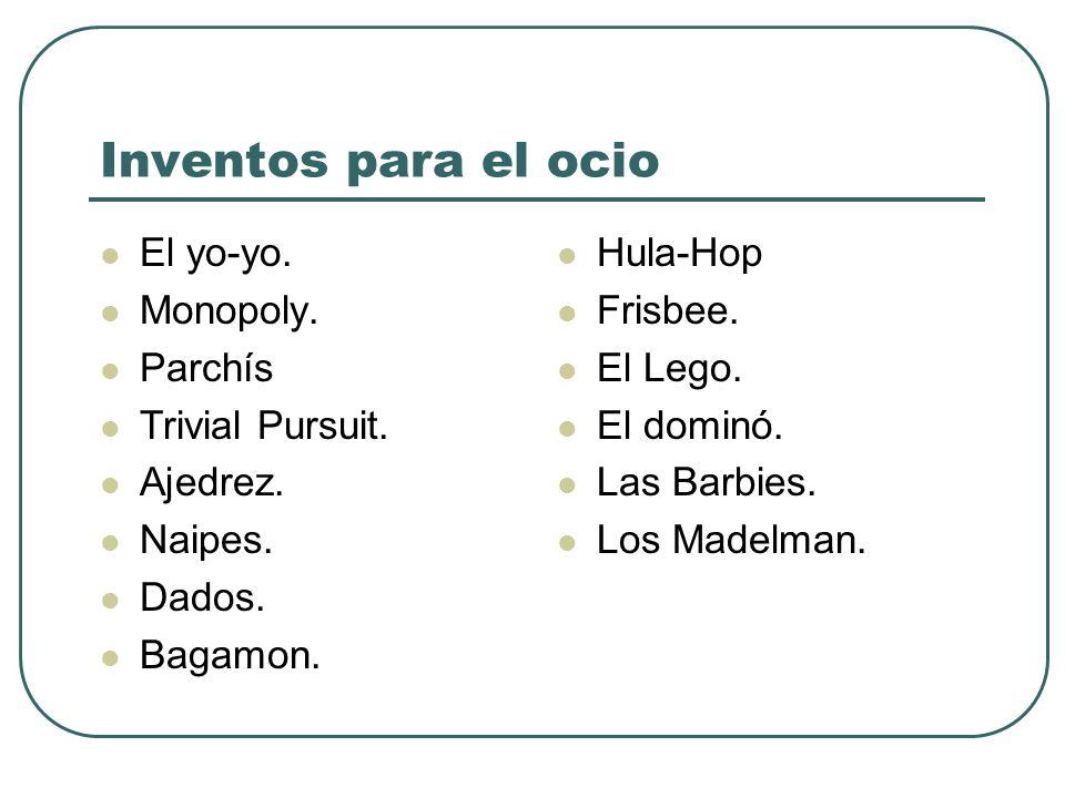 Inventos para el ocio El yo-yo. Monopoly. Parchís Trivial Pursuit. Ajedrez. Naipes. Dados. Bagamon. Hula-Hop Frisbee. El Lego. El dominó. Las Barbies.
