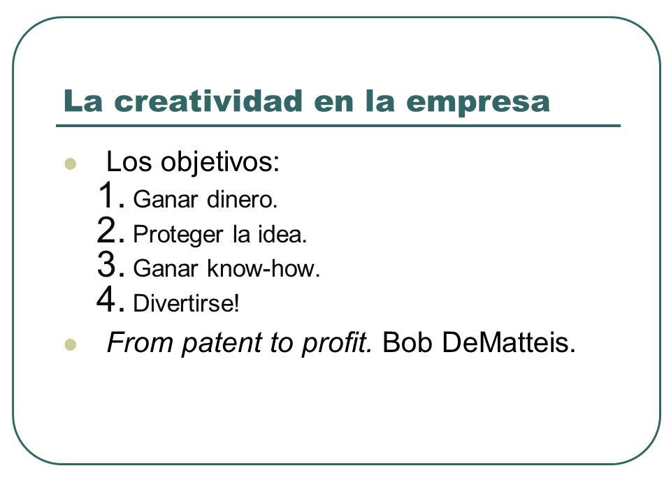 La creatividad en la empresa Los objetivos: 1. Ganar dinero. 2. Proteger la idea. 3. Ganar know-how. 4. Divertirse! From patent to profit. Bob DeMatte