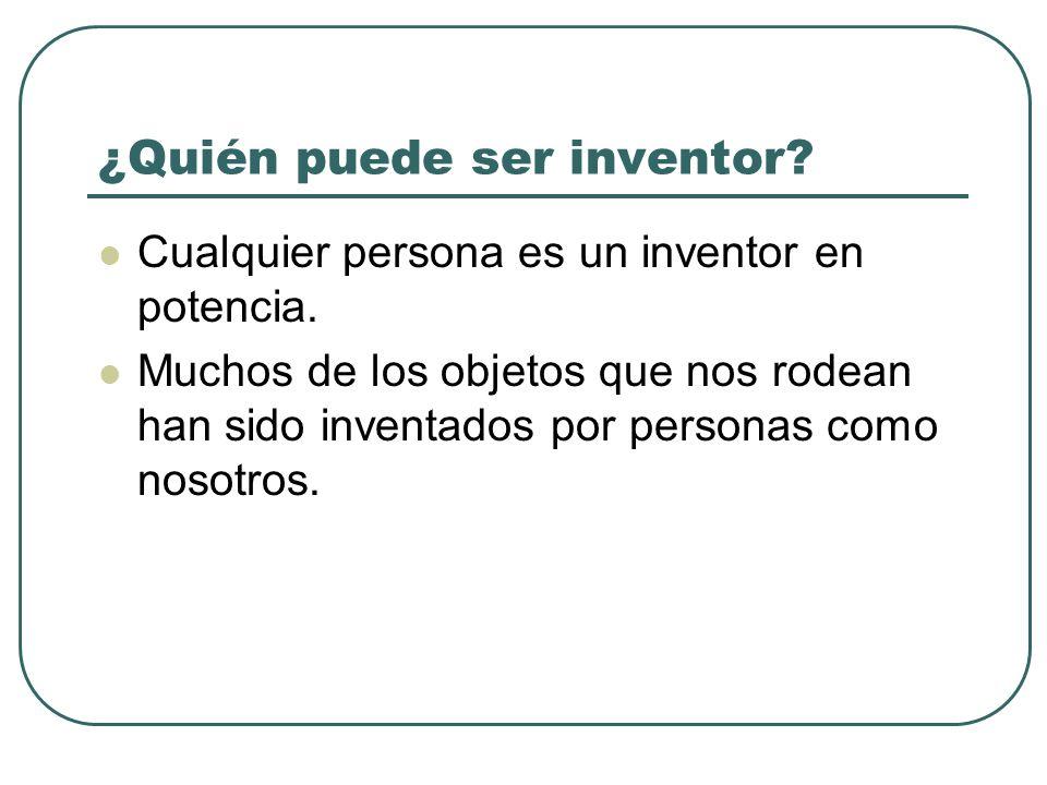 Cualquier persona es un inventor en potencia. Muchos de los objetos que nos rodean han sido inventados por personas como nosotros. ¿Quién puede ser in