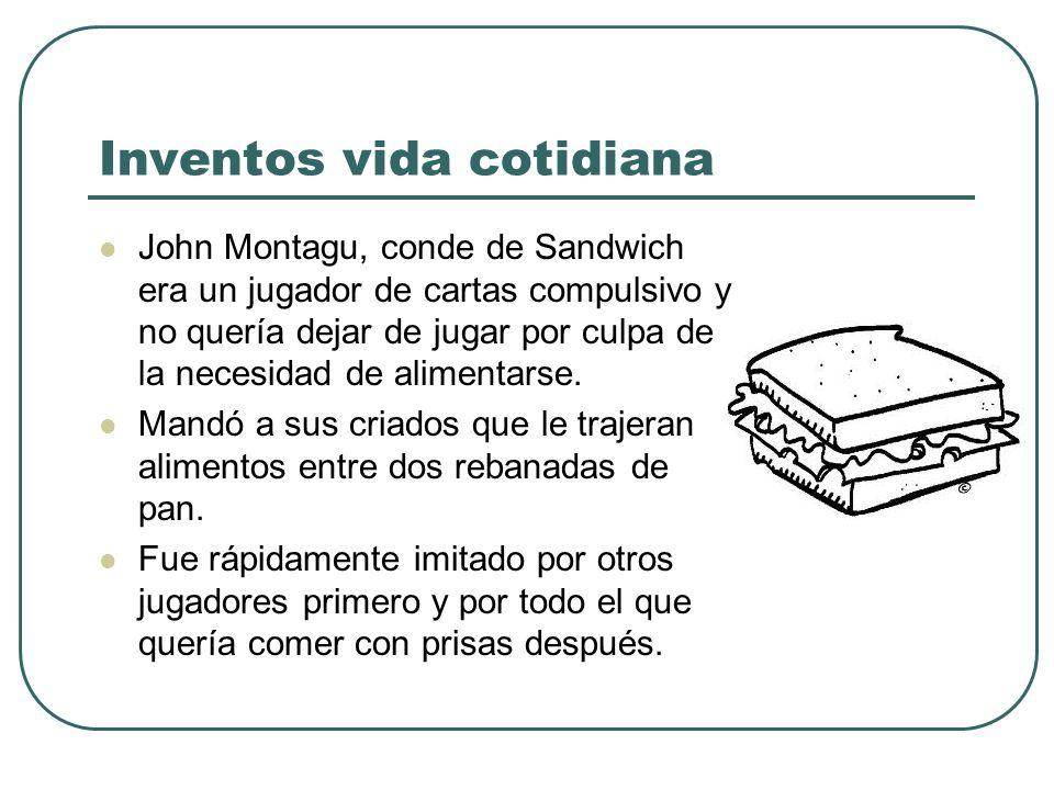 Inventos vida cotidiana John Montagu, conde de Sandwich era un jugador de cartas compulsivo y no quería dejar de jugar por culpa de la necesidad de al