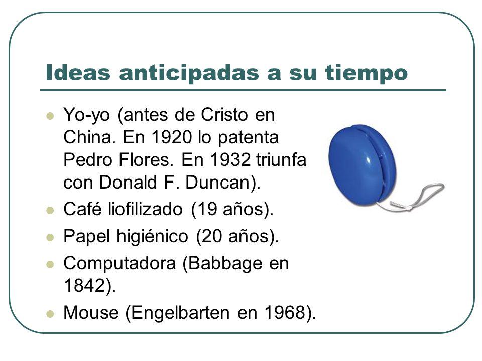 Ideas anticipadas a su tiempo Yo-yo (antes de Cristo en China. En 1920 lo patenta Pedro Flores. En 1932 triunfa con Donald F. Duncan). Café liofilizad