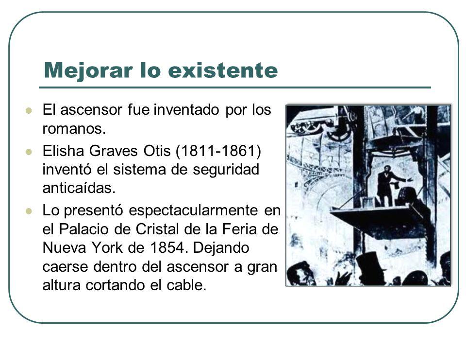 Mejorar lo existente El ascensor fue inventado por los romanos. Elisha Graves Otis (1811-1861) inventó el sistema de seguridad anticaídas. Lo presentó