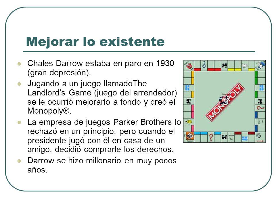 Mejorar lo existente Chales Darrow estaba en paro en 1930 (gran depresión). Jugando a un juego llamadoThe Landlords Game (juego del arrendador) se le