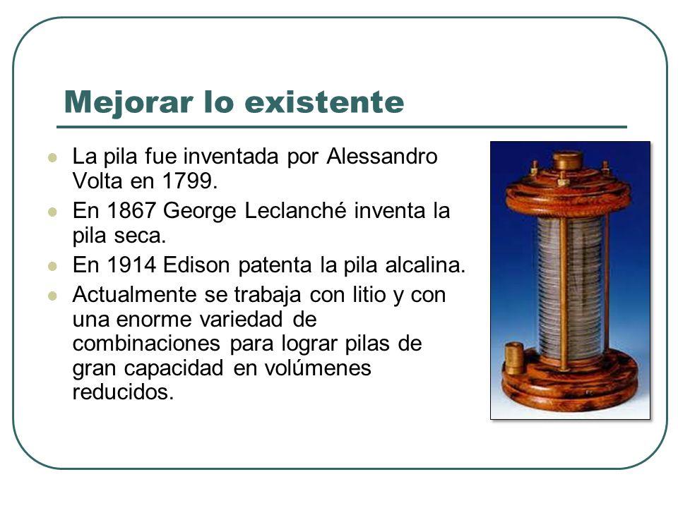 Mejorar lo existente La pila fue inventada por Alessandro Volta en 1799. En 1867 George Leclanché inventa la pila seca. En 1914 Edison patenta la pila