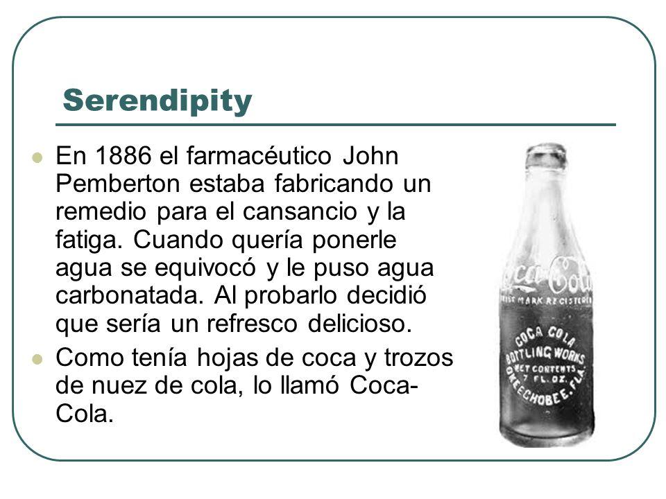 Serendipity En 1886 el farmacéutico John Pemberton estaba fabricando un remedio para el cansancio y la fatiga. Cuando quería ponerle agua se equivocó