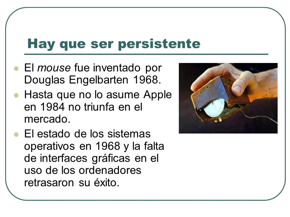 El mouse fue inventado por Douglas Engelbarten 1968. Hasta que no lo asume Apple en 1984 no triunfa en el mercado. El estado de los sistemas operativo