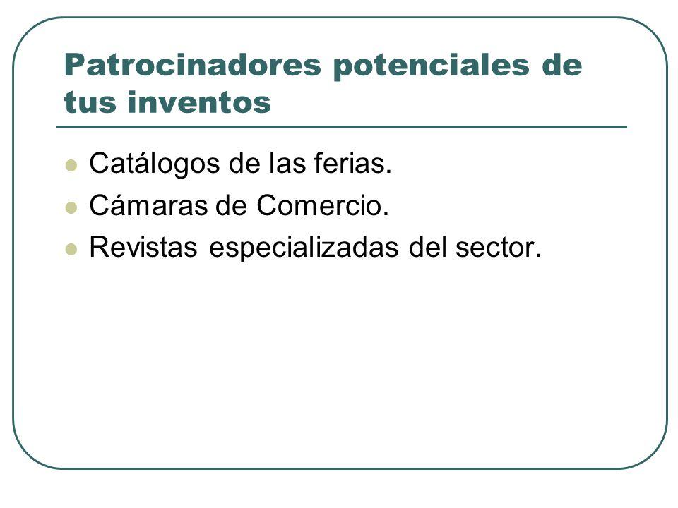 Patrocinadores potenciales de tus inventos Catálogos de las ferias. Cámaras de Comercio. Revistas especializadas del sector.