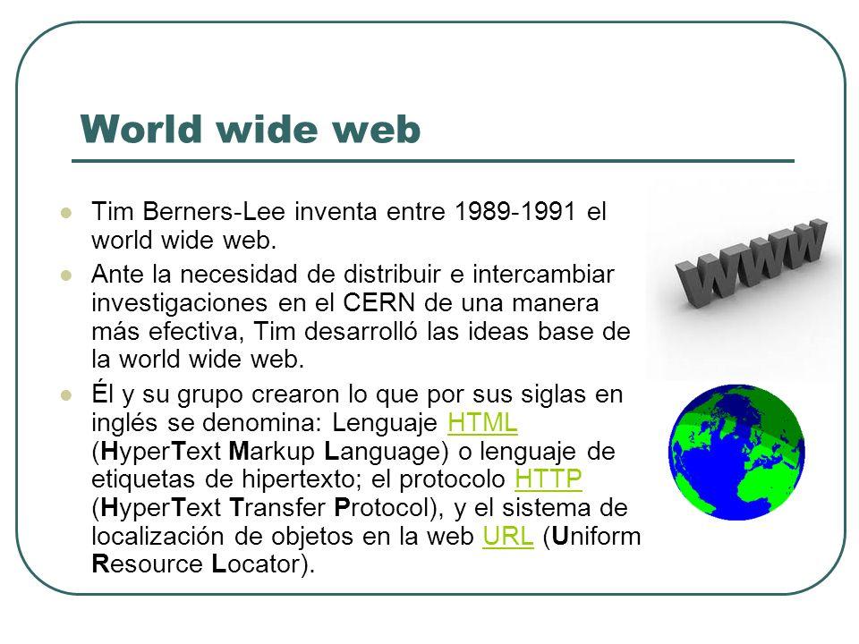 World wide web Tim Berners-Lee inventa entre 1989-1991 el world wide web. Ante la necesidad de distribuir e intercambiar investigaciones en el CERN de
