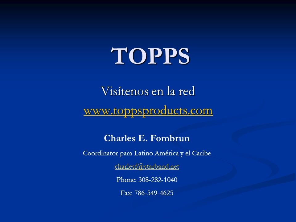 TOPPS Visítenos en la red www.toppsproducts.com Charles E. Fombrun Coordinator para Latino América y el Caribe charlesf@starband.net Phone: 308-282-10