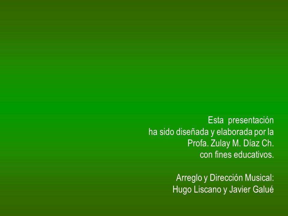 Esta presentación ha sido diseñada y elaborada por la Profa. Zulay M. Díaz Ch. con fines educativos. Arreglo y Dirección Musical: Hugo Liscano y Javie