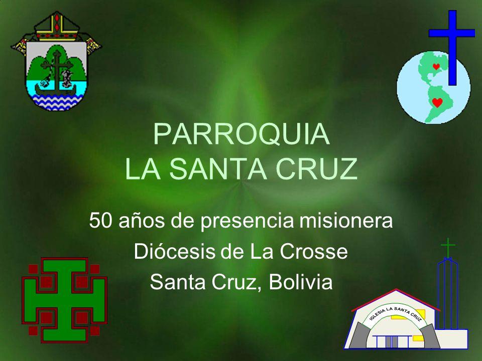 PARROQUIA LA SANTA CRUZ 50 años de presencia misionera Diócesis de La Crosse Santa Cruz, Bolivia