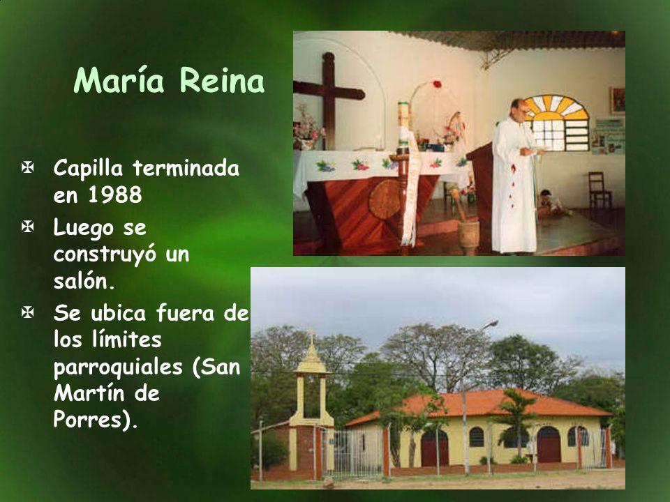 María Reina Capilla terminada en 1988 Luego se construyó un salón. Se ubica fuera de los límites parroquiales (San Martín de Porres).