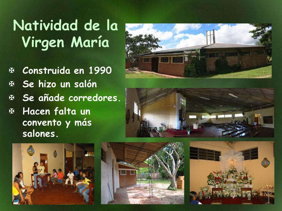Natividad de la Virgen María Construida en 1990 Se hizo un salón Se añade corredores. Hacen falta un convento y más salones.
