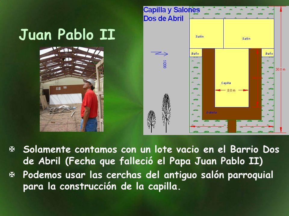 Juan Pablo II Solamente contamos con un lote vacio en el Barrio Dos de Abril (Fecha que falleció el Papa Juan Pablo II) Podemos usar las cerchas del antiguo salón parroquial para la construcción de la capilla.