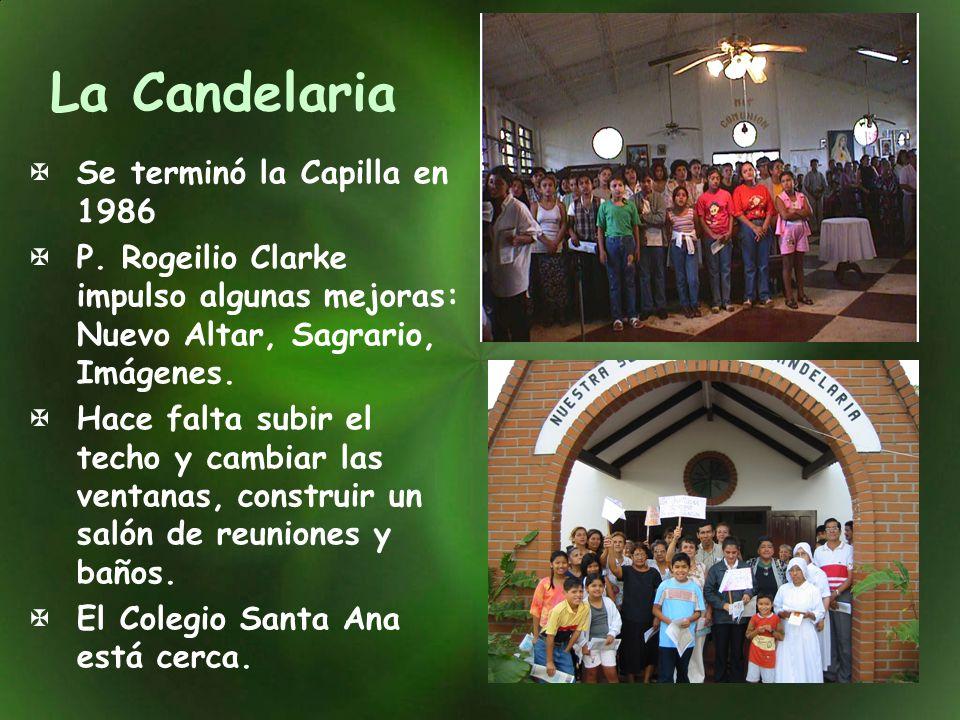 La Candelaria Se terminó la Capilla en 1986 P. Rogeilio Clarke impulso algunas mejoras: Nuevo Altar, Sagrario, Imágenes. Hace falta subir el techo y c