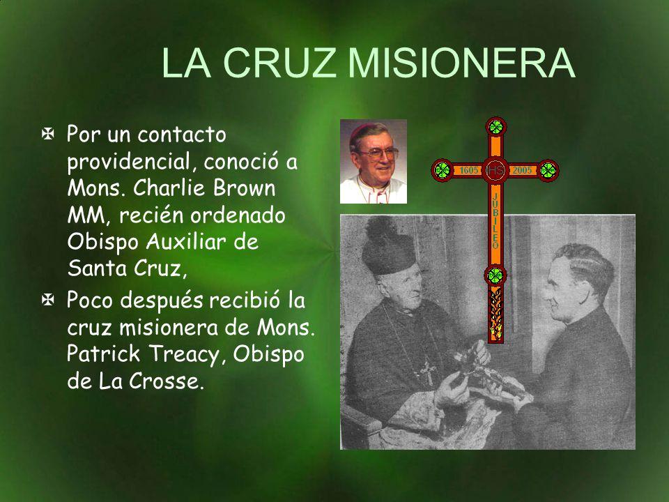 LA CRUZ MISIONERA Por un contacto providencial, conoció a Mons. Charlie Brown MM, recién ordenado Obispo Auxiliar de Santa Cruz, Poco después recibió