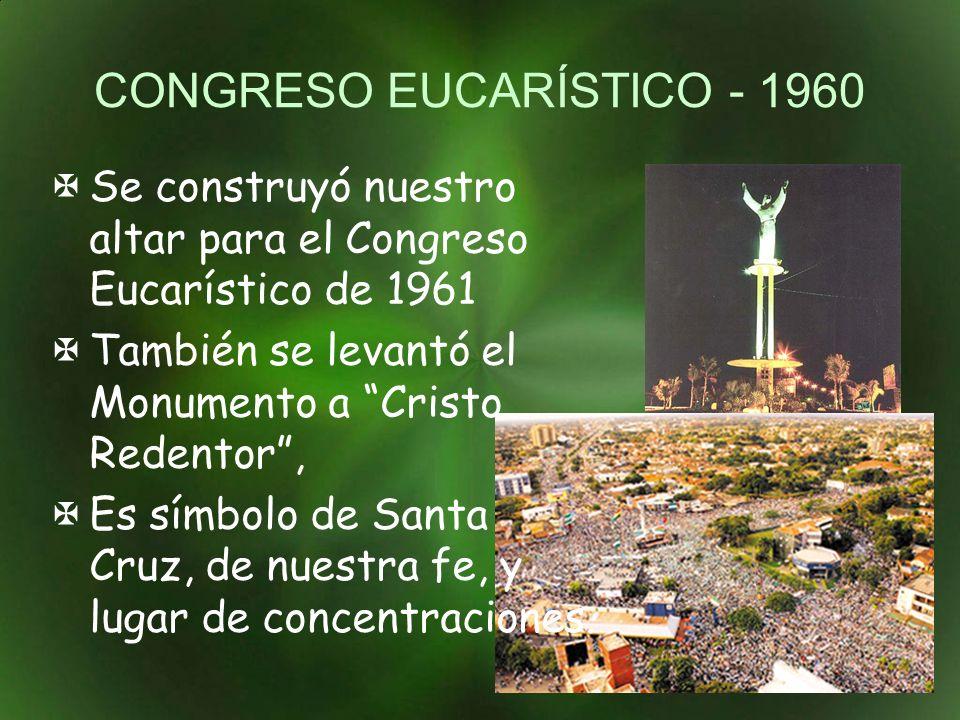 CONGRESO EUCARÍSTICO - 1960 Se construyó nuestro altar para el Congreso Eucarístico de 1961 También se levantó el Monumento a Cristo Redentor, Es símbolo de Santa Cruz, de nuestra fe, y lugar de concentraciones.
