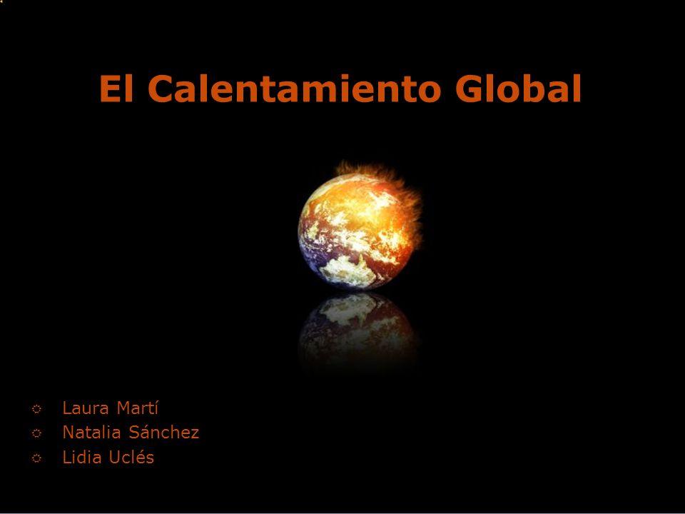 El Calentamiento Global Laura Martí Natalia Sánchez Lidia Uclés