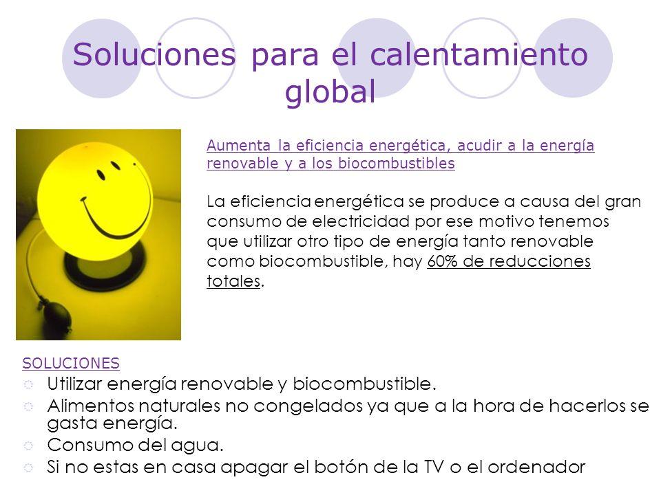 Soluciones para el calentamiento global Aumenta la eficiencia energética, acudir a la energía renovable y a los biocombustibles La eficiencia energéti
