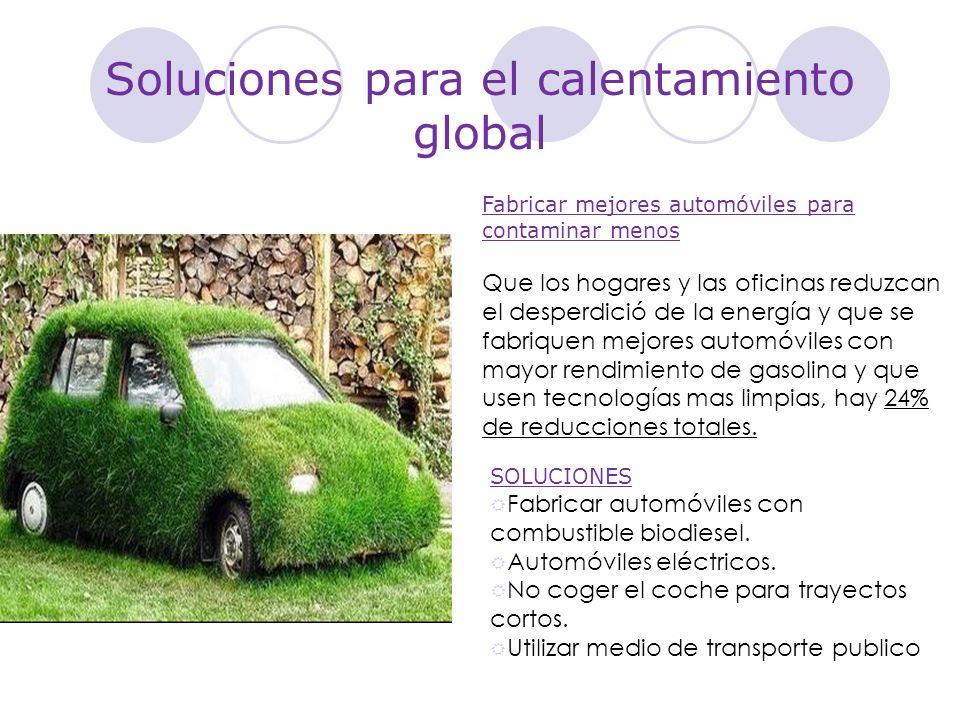 Soluciones para el calentamiento global Fabricar mejores automóviles para contaminar menos Que los hogares y las oficinas reduzcan el desperdició de l