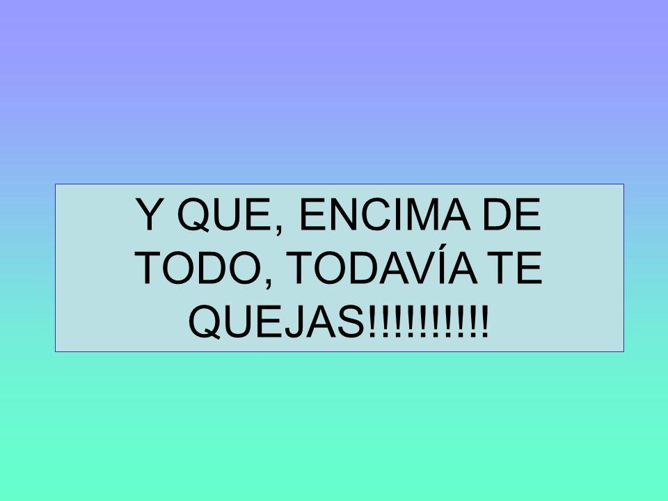 Y QUE, ENCIMA DE TODO, TODAVÍA TE QUEJAS!!!!!!!!!!