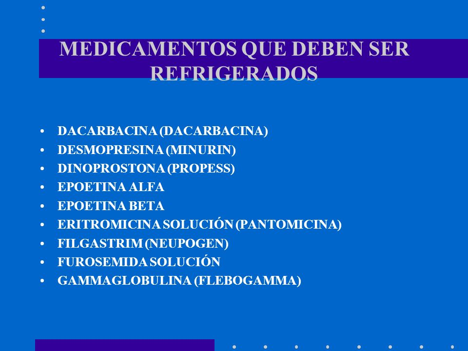 MEDICAMENTOS QUE DEBEN SER REFRIGERADOS DACARBACINA (DACARBACINA) DESMOPRESINA (MINURIN) DINOPROSTONA (PROPESS) EPOETINA ALFA EPOETINA BETA ERITROMICI