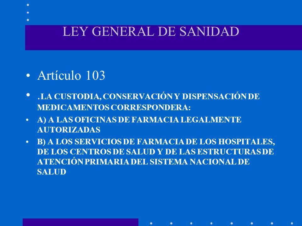 LEY GENERAL DE SANIDAD Artículo 103. LA CUSTODIA, CONSERVACIÓN Y DISPENSACIÓN DE MEDICAMENTOS CORRESPONDERA: A) A LAS OFICINAS DE FARMACIA LEGALMENTE