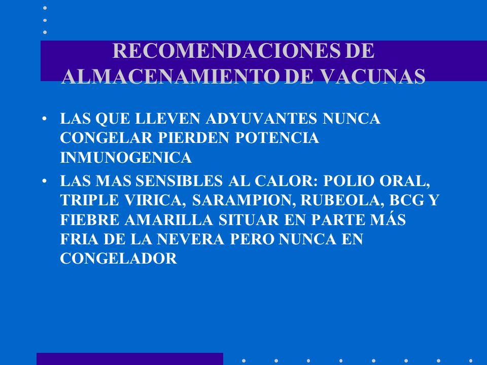 RECOMENDACIONES DE ALMACENAMIENTO DE VACUNAS LAS QUE LLEVEN ADYUVANTES NUNCA CONGELAR PIERDEN POTENCIA INMUNOGENICA LAS MAS SENSIBLES AL CALOR: POLIO