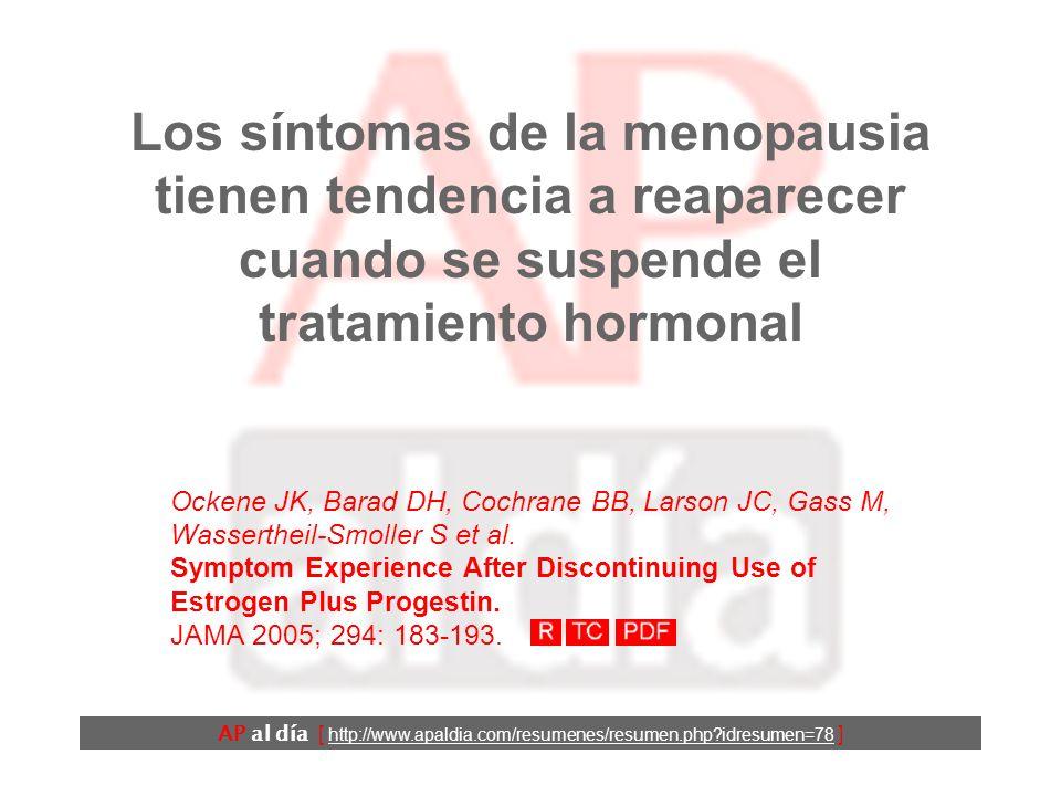 Los síntomas de la menopausia tienen tendencia a reaparecer cuando se suspende el tratamiento hormonal Ockene JK, Barad DH, Cochrane BB, Larson JC, Gass M, Wassertheil-Smoller S et al.