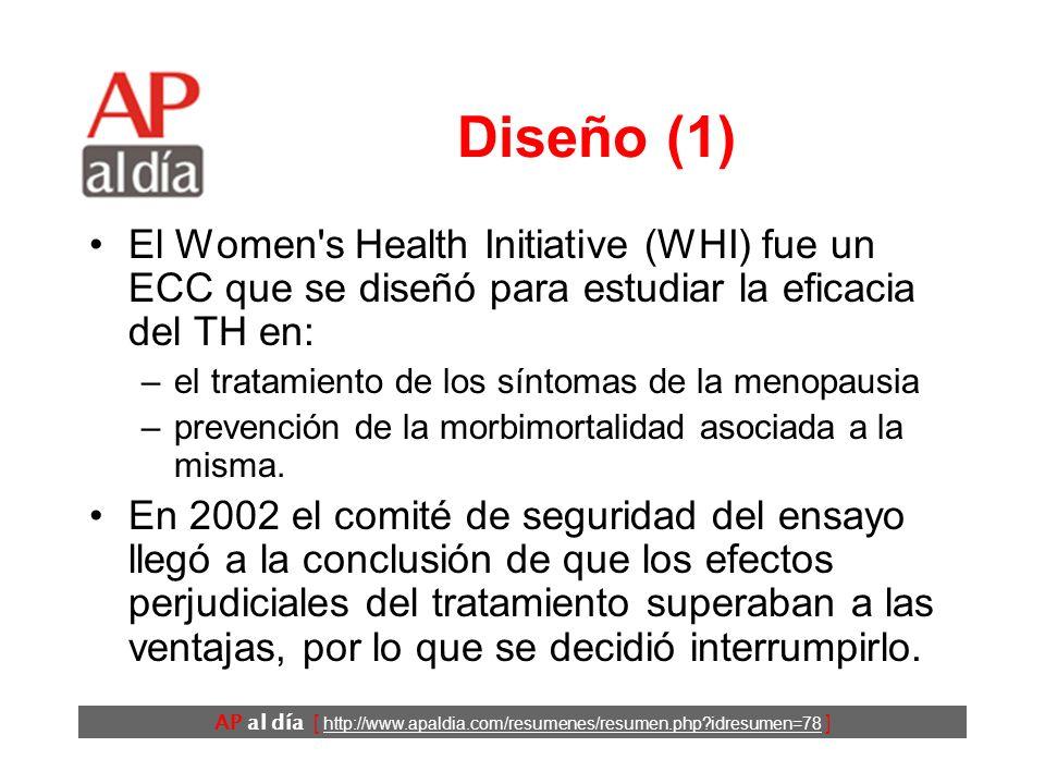 AP al día [ http://www.apaldia.com/resumenes/resumen.php?idresumen=78 ] Diseño (1) El Women s Health Initiative (WHI) fue un ECC que se diseñó para estudiar la eficacia del TH en: –el tratamiento de los síntomas de la menopausia –prevención de la morbimortalidad asociada a la misma.