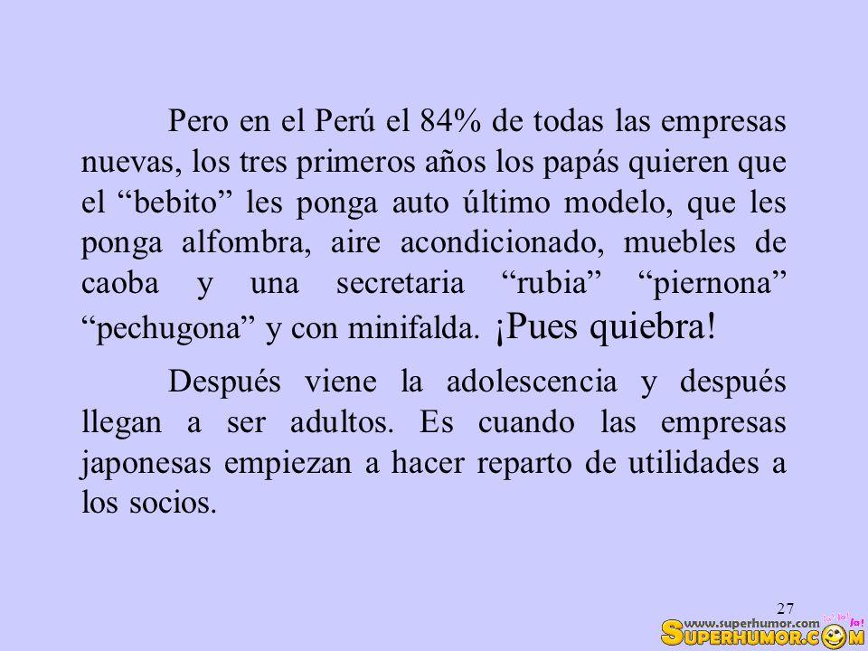 27 Pero en el Perú el 84% de todas las empresas nuevas, los tres primeros años los papás quieren que el bebito les ponga auto último modelo, que les p