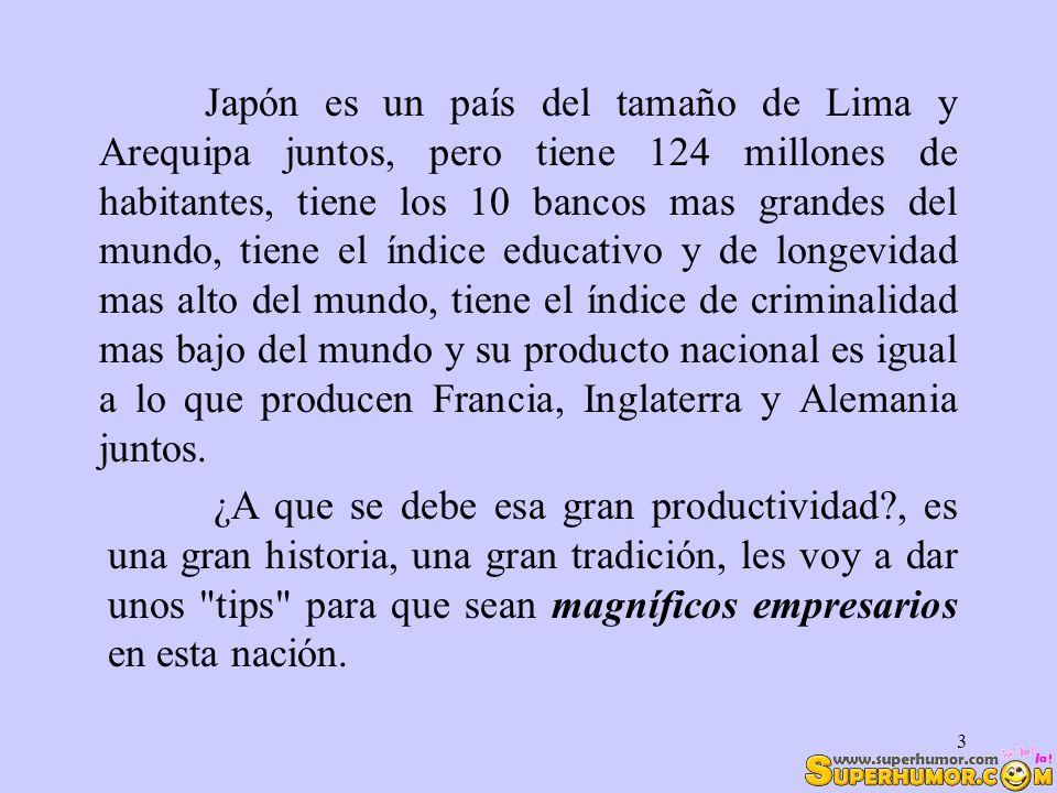 3 Japón es un país del tamaño de Lima y Arequipa juntos, pero tiene 124 millones de habitantes, tiene los 10 bancos mas grandes del mundo, tiene el ín