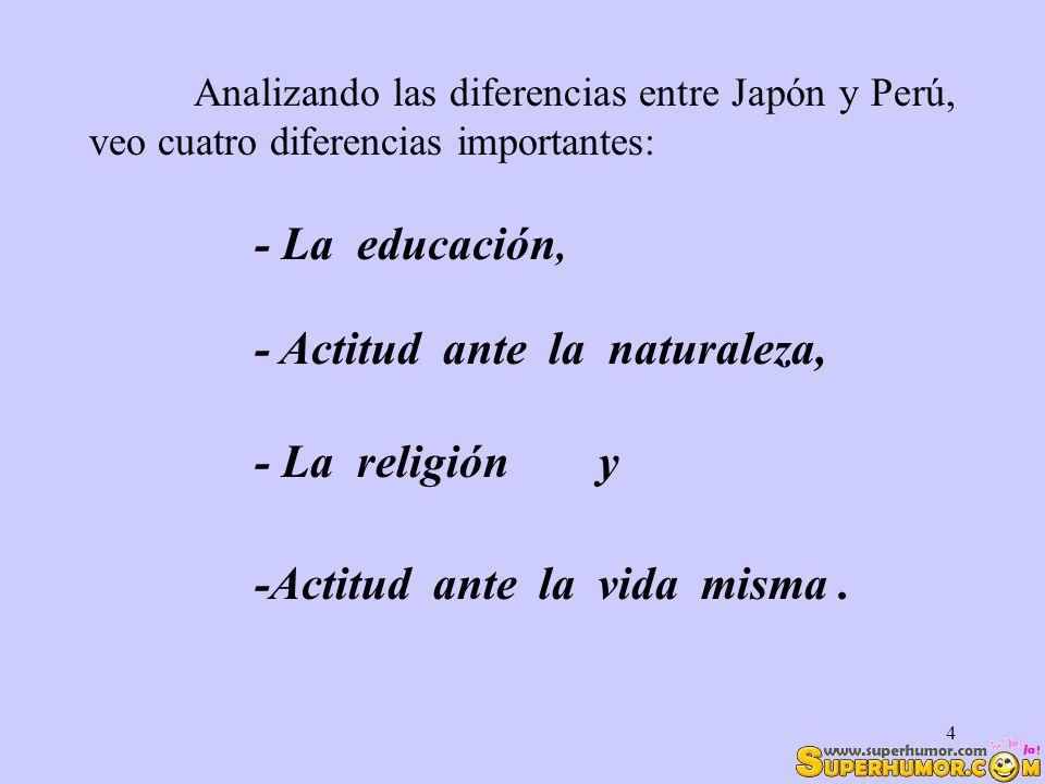 4 Analizando las diferencias entre Japón y Perú, veo cuatro diferencias importantes: -Actitud ante la vida misma. - La La educación, - Actitud ante la