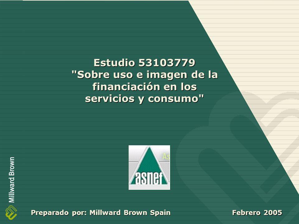 1 Estudio 53103779 Sobre uso e imagen de la financiación en los servicios y consumo Preparado por: Millward Brown Spain Febrero 2005 Febrero 2005