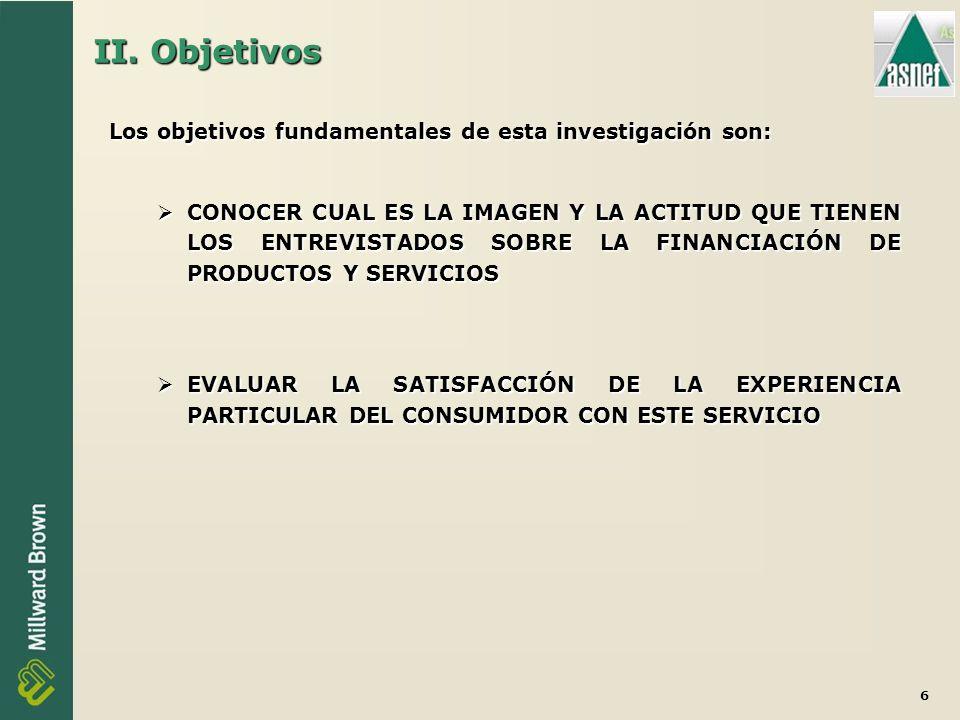 6 Los objetivos fundamentales de esta investigación son: CONOCER CUAL ES LA IMAGEN Y LA ACTITUD QUE TIENEN LOS ENTREVISTADOS SOBRE LA FINANCIACIÓN DE PRODUCTOS Y SERVICIOS CONOCER CUAL ES LA IMAGEN Y LA ACTITUD QUE TIENEN LOS ENTREVISTADOS SOBRE LA FINANCIACIÓN DE PRODUCTOS Y SERVICIOS EVALUAR LA SATISFACCIÓN DE LA EXPERIENCIA PARTICULAR DEL CONSUMIDOR CON ESTE SERVICIO EVALUAR LA SATISFACCIÓN DE LA EXPERIENCIA PARTICULAR DEL CONSUMIDOR CON ESTE SERVICIO