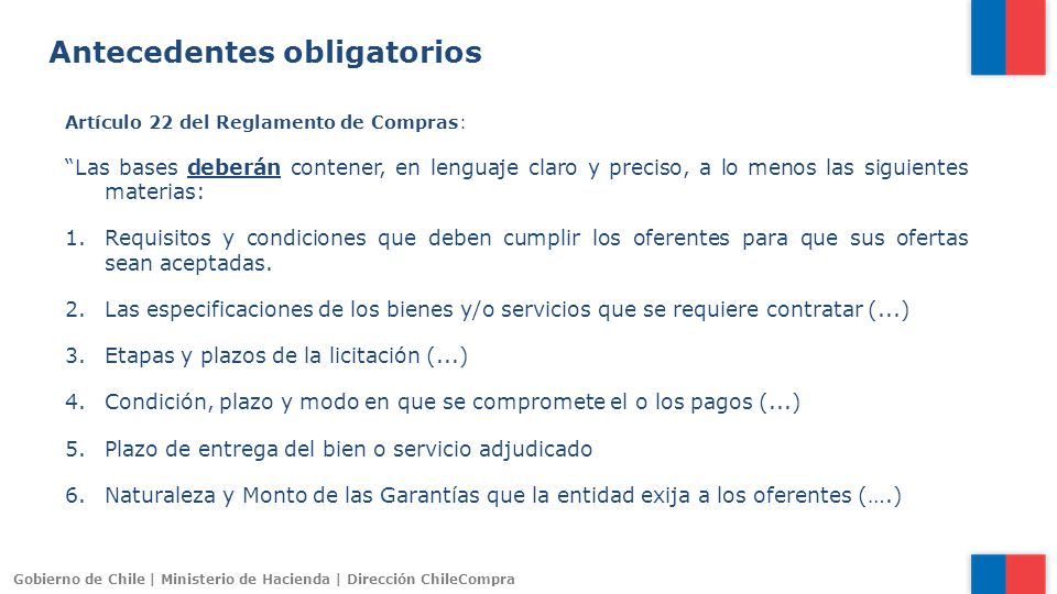 Gobierno de Chile | Ministerio de Hacienda | Dirección ChileCompra Antecedentes obligatorios Artículo 22 del Reglamento de Compras: Las bases deberán