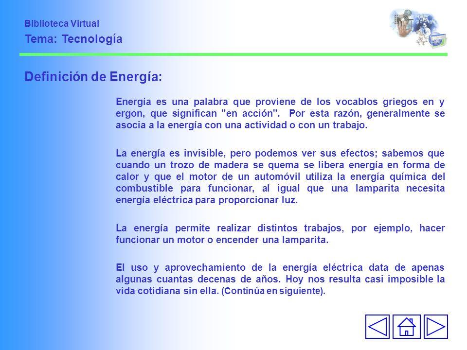 Biblioteca Virtual Tema: Tecnología Definición de Energía: Energía es una palabra que proviene de los vocablos griegos en y ergon, que significan