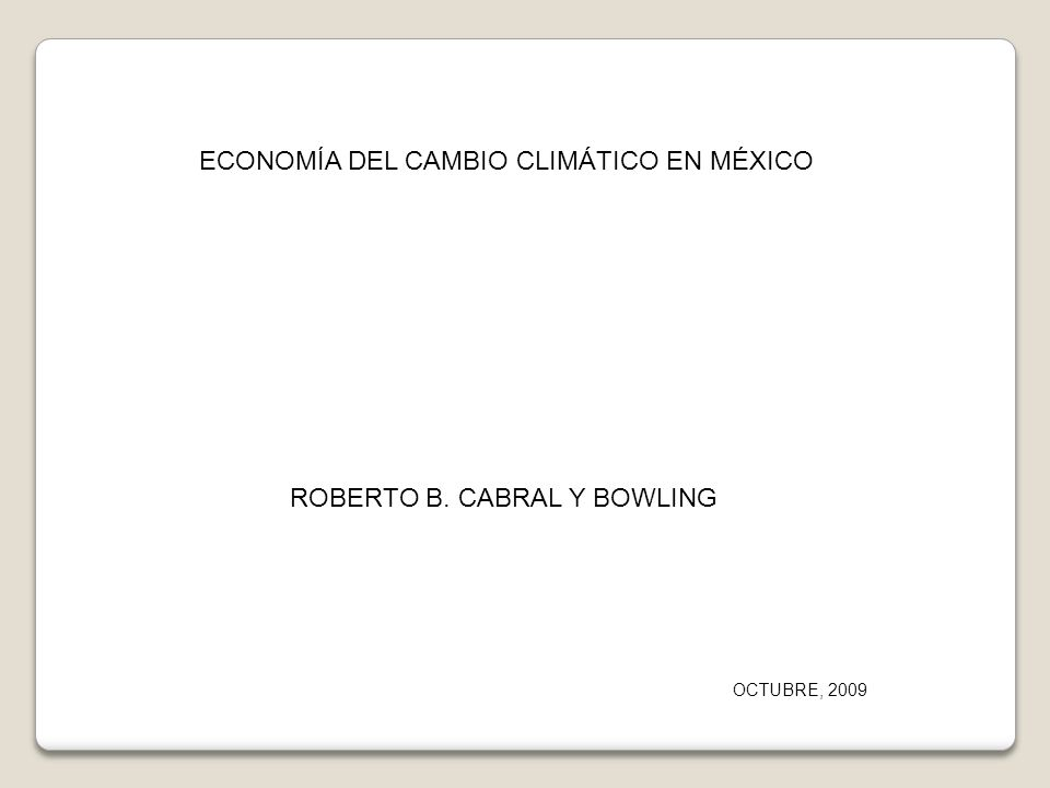 ECONOMÍA DEL CAMBIO CLIMÁTICO EN MÉXICO ROBERTO B. CABRAL Y BOWLING OCTUBRE, 2009