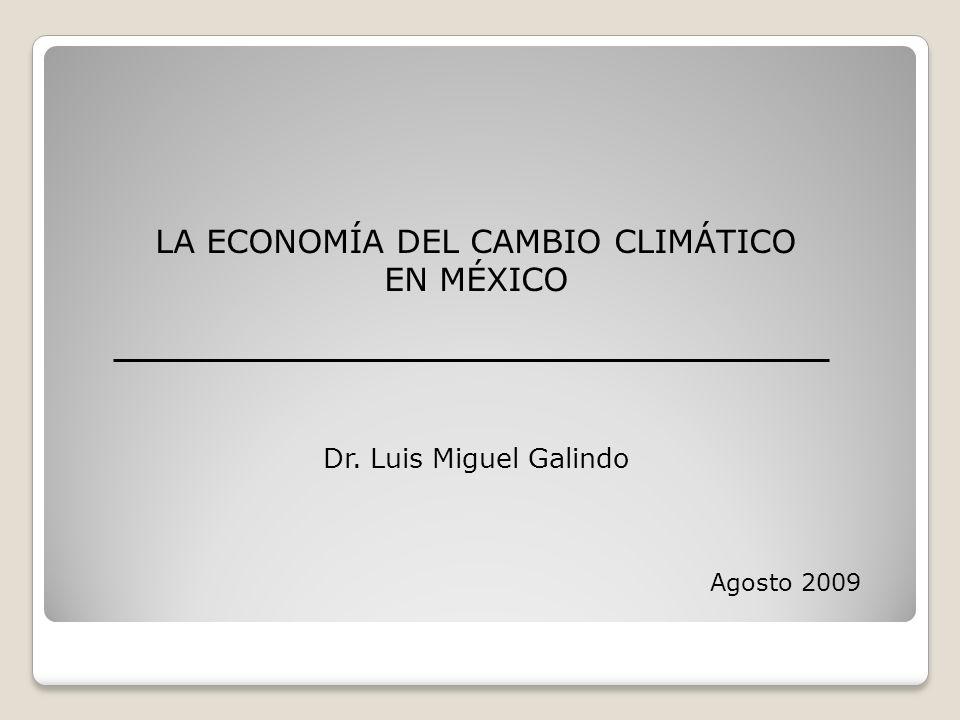 LA ECONOMÍA DEL CAMBIO CLIMÁTICO EN MÉXICO Dr. Luis Miguel Galindo Agosto 2009