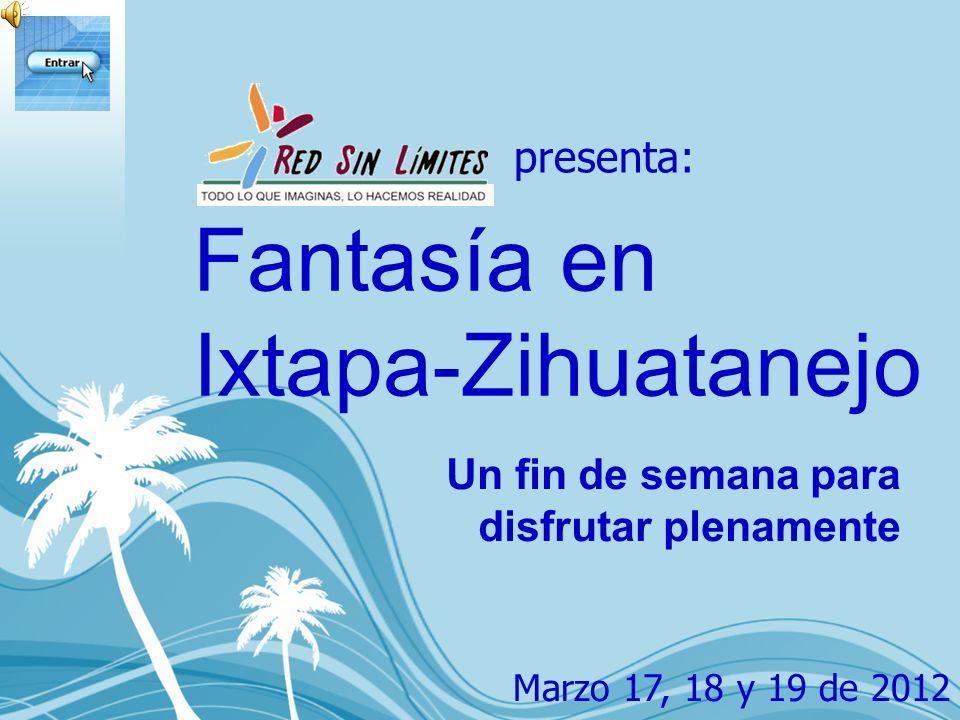 Fantasía en Ixtapa-Zihuatanejo Un fin de semana para disfrutar plenamente presenta: Marzo 17, 18 y 19 de 2012