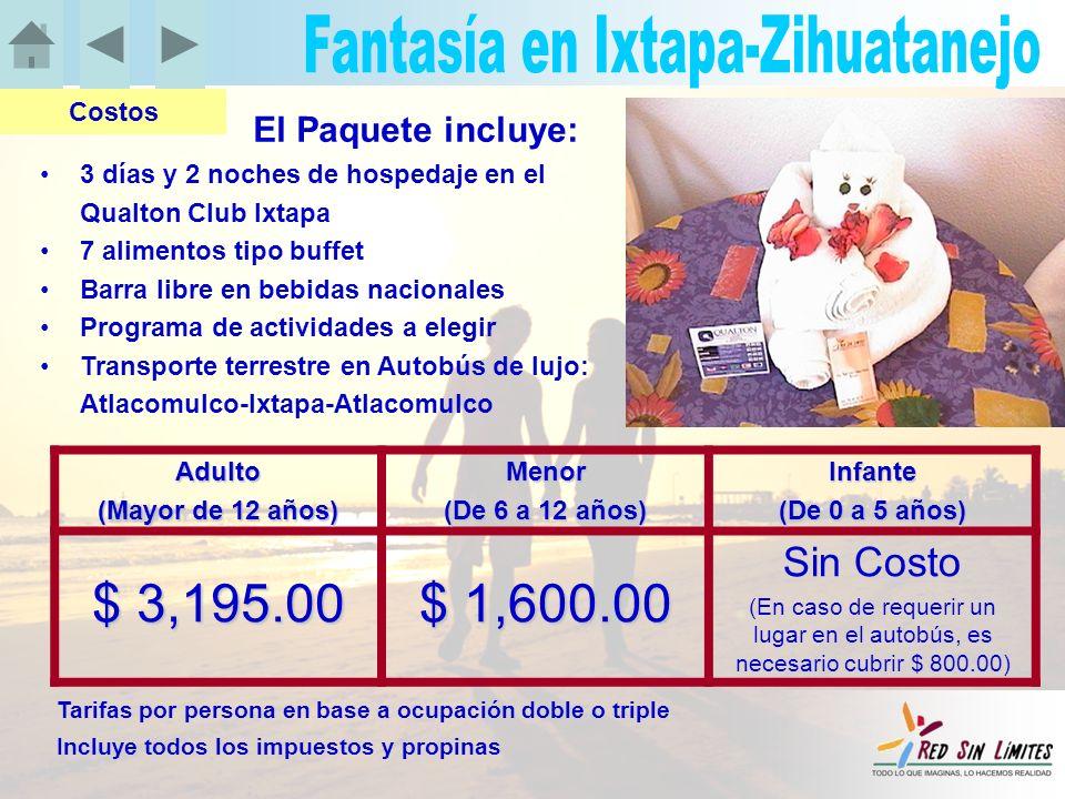 El Paquete incluye: 3 días y 2 noches de hospedaje en el Qualton Club Ixtapa 7 alimentos tipo buffet Barra libre en bebidas nacionales Programa de actividades a elegir Transporte terrestre en Autobús de lujo: Atlacomulco-Ixtapa-Atlacomulco Costos Adulto (Mayor de 12 años) Menor (De 6 a 12 años) Infante (De 0 a 5 años) $ 3,195.00 $ 1,600.00 Sin Costo (En caso de requerir un lugar en el autobús, es necesario cubrir $ 800.00) Tarifas por persona en base a ocupación doble o triple Incluye todos los impuestos y propinas