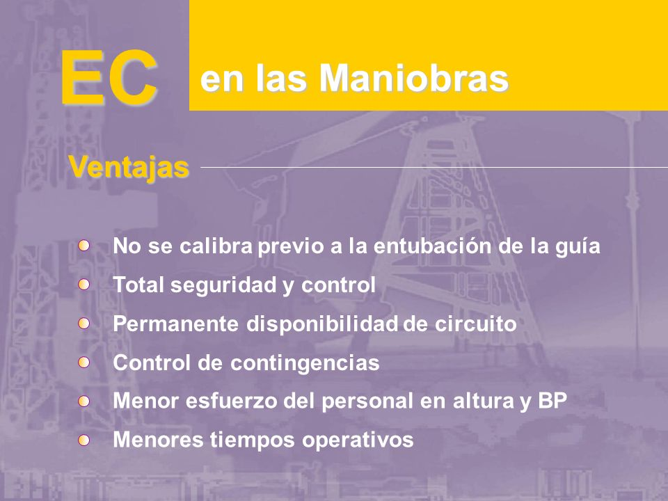 EC en las Maniobras Ventajas No se calibra previo a la entubación de la guía Total seguridad y control Permanente disponibilidad de circuito Control de contingencias Menor esfuerzo del personal en altura y BP Menores tiempos operativos