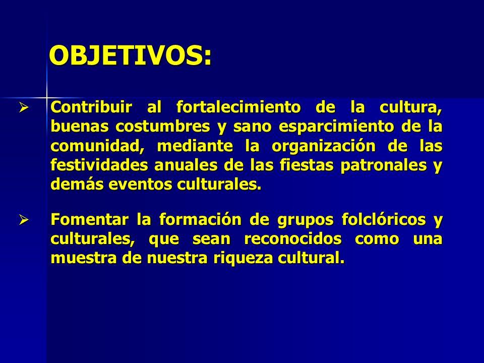 OBJETIVOS: Contribuir al fortalecimiento de la cultura, buenas costumbres y sano esparcimiento de la comunidad, mediante la organización de las festiv
