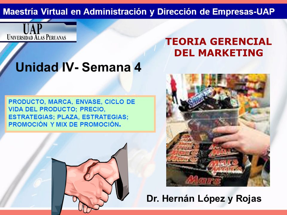Maestría Virtual en Administración y Dirección de Empresas-UAP Unidad IV- Semana 4 TEORIA GERENCIAL DEL MARKETING Dr. Hernán López y Rojas PRODUCTO, M
