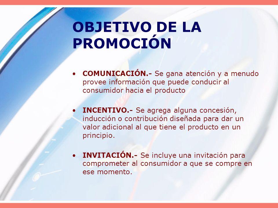 OBJETIVO DE LA PROMOCIÓN COMUNICACIÓN.- Se gana atención y a menudo provee información que puede conducir al consumidor hacia el producto INCENTIVO.-