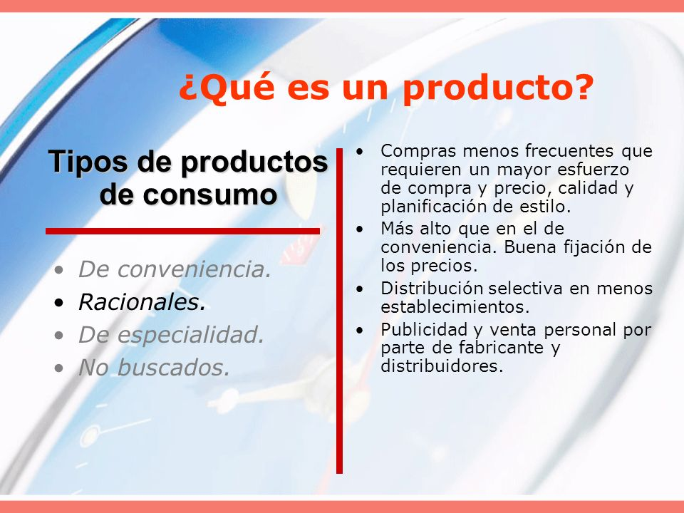 ¿Qué es un producto? De conveniencia. Racionales. De especialidad. No buscados. Compras menos frecuentes que requieren un mayor esfuerzo de compra y p